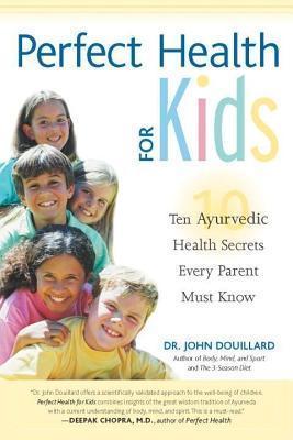 Perfect Health for Kids: Ten Ayurvedic Health Secrets Every Parent Must Know  by  John Douillard