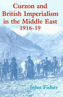Curzon and British Imperialism in the Middle East 1916-1919  by  John Fisher