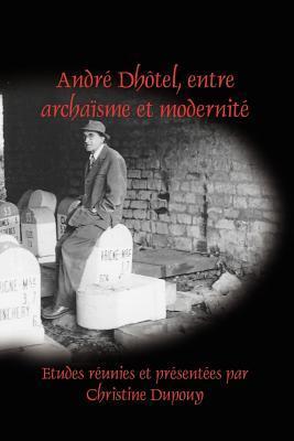 Andre Dhotel, Entre Archaisme Et Modernite.  by  Christine Dupouy