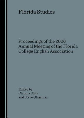 Florida Studies: Proceedings of the 2006 Annual Meeting of the Florida College English Association Claudia Slate