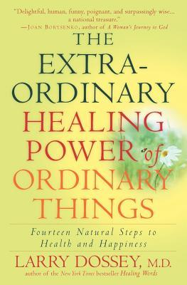 Extraordinary Healing Power of Ordinary Things: Fourteen Natural Steps to Health and Happiness  by  Larry Dossey