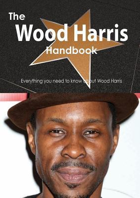 The Wood Harris Handbook - Everything You Need to Know about Wood Harris  by  Emily Smith