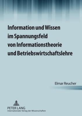 Information Und Wissen Im Spannungsfeld Von Informationstheorie Und Betriebswirtschaftslehre  by  Elmar Reucher