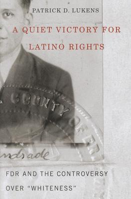 Quiet Victory for Latino Rights: FDR and the Controversy Over Whiteness  by  Patrick D. Lukens