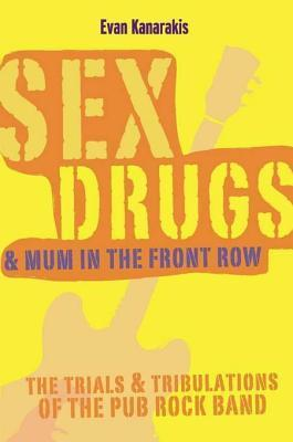 Sex, Drugs and Mum in the Front Row: The Trials and Tribulations of the Pub Rock Band  by  Evan Kanarakis