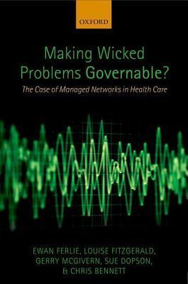 Making Wicked Problems Governable?: The Case of Managed Networks in Health Care  by  Ewan Ferlie