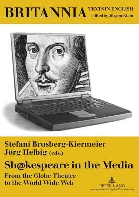 Sh@kespeare in the Media: From the Globe Theatre to the World Wide Web Stefani Brusberg-Kiermeier