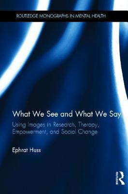 What We See and What We Say: Using Images in Research, Therapy, Empowerment, and Social Change  by  Ephrat Huss