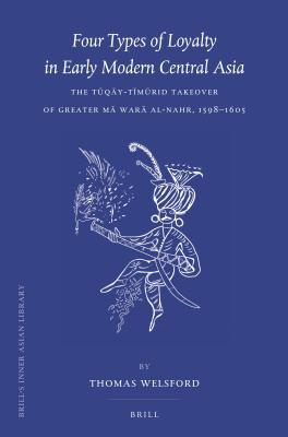 Four Types of Loyalty in Early Modern Central Asia: The T Q Y-T M Rid Takeover of Greater M War Al-Nahr, 1598-1605  by  Thomas Welsford