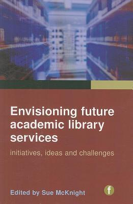 Envisioning Future Academic Library Services: Initiatives, Ideas and Challenges  by  Sue McKnight