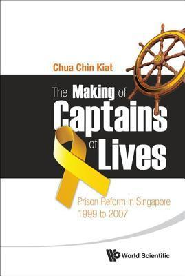 Making of Captains of Lives, The: Prison Reform in Singapore: 1999 to 2007: Prison Reform in Singapore: 1999 to 2007  by  Chin Kiat Chua