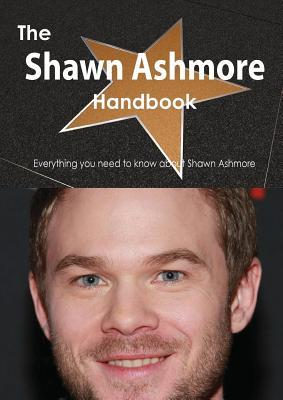 The Shawn Ashmore Handbook - Everything You Need to Know about Shawn Ashmore Emily Smith