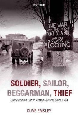 Soldier, Sailor, Beggarman, Thief: Crime and the British Armed Services Since 1914 Clive Emsley