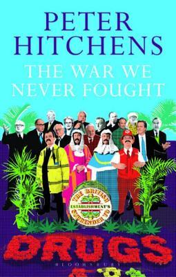 War We Never Fought: The British Establishments Surrender to Drugs  by  Peter Hitchens