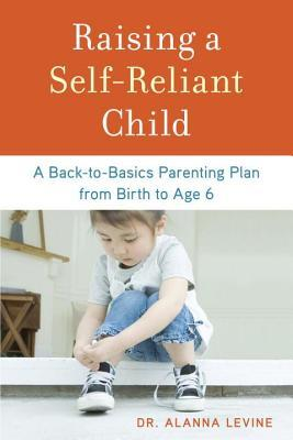 Raising a Self-Reliant Child: A Back-To-Basics Parenting Plan from Birth to Age 6  by  Alanna Levine