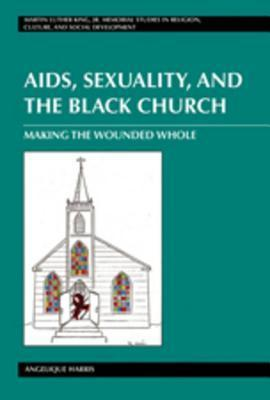 AIDS, Sexuality, and the Black Church: Making the Wounded Whole Angelique Harris