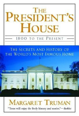 Presidents House: 1800 to the Present the Secrets and History of the Worlds Most Famous Home  by  Margaret Truman