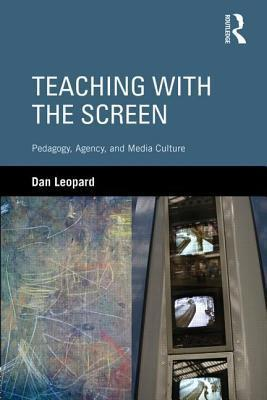 Teaching with the Screen: Pedagogy, Agency, and Media Culture Dan Leopard