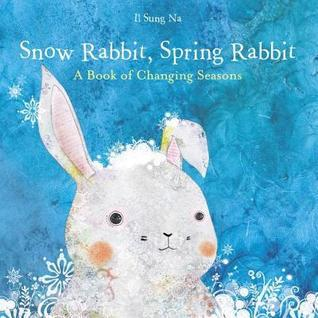 Snow Rabbit, Spring Rabbit: A Book of Changing Seasons Il Sung Na