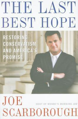 Last Best Hope: Restoring Conservatism and Americas Promise Joe Scarborough