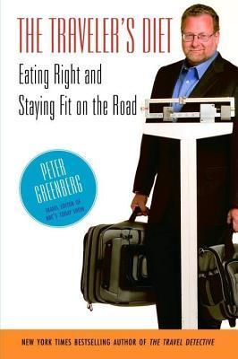 Travelers Diet: Eating Right and Staying Fit on the Road  by  Peter Greenberg