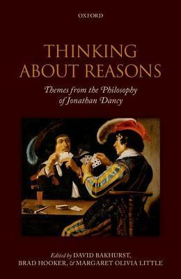 Thinking about Reasons: Themes from the Philosophy of Jonathan Dancy  by  David Bakhurst