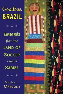Goodbye, Brazil: Emigres from the Land of Soccer and Samba  by  Maxine L. Margolis