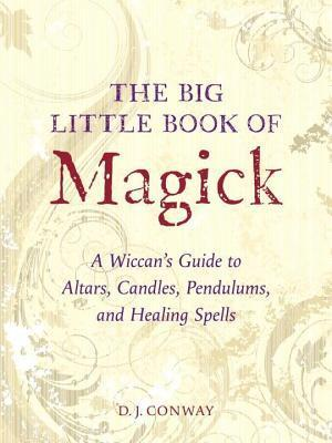 Big Little Book of Magick: A Wiccans Guide to Altars, Candles, Pendulums, and Healing Spells D.J. Conway