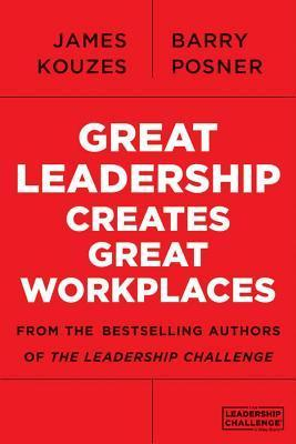 Great Leadership Creates Great Workplaces  by  James M. Kouzes