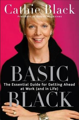 Basic Black: The Essential Guide for Getting Ahead at Work (and in Life  by  Cathie Black