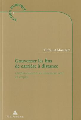 Gouverner Les Fins de Carriere a Distance: Outplacement Et Vieillissement Actif En Emploi  by  Thibauld Moulaert