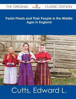 Parish Priests and Their People in the Middle Ages in England - The Original Classic Edition  by  Edward L Cutts