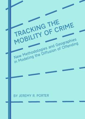 Tracking the Mobility of Crime: New Methodologies and Geographies in Modeling the Diffusion of Offending Jeremy R Porter