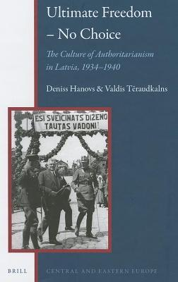 Ultimate Freedom – No Choice: The Culture of Authoritarianism in Latvia, 1934–1940 Deniss Hanovs