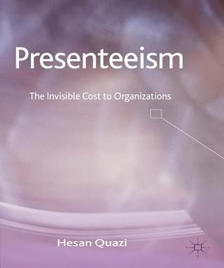 Presenteeism: The Invisible Cost to Organizations  by  Hesan Quazi