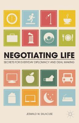 Negotiating Life: Secrets for Everyday Diplomacy and Deal Making Jeswald W Salacuse