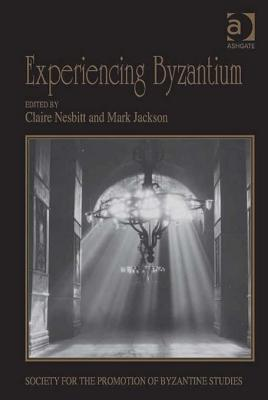 Experiencing Byzantium: Papers from the 44th Spring Symposium of Byzantine Studies, Newcastle and Durham, April 2011 Claire Nesbitt