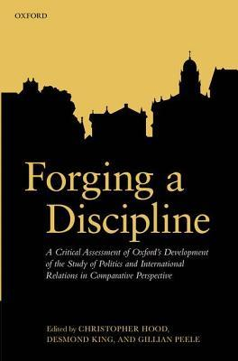 Forging a Discipline: A Critical Assessment of Oxfords Development of the Study of Politics and International Relations in Comparative Perspective (N  by  Christopher Hood