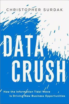 Data Crush: How the Information Tidal Wave Is Driving New Business Opportunities Christopher Surdak