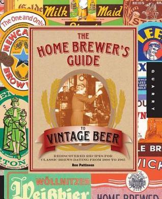 Home Brewers Guide to Vintage Beer: Rediscovered Recipes for Classic Brews Dating from 1800 to 1965  by  Ronald Pattinson