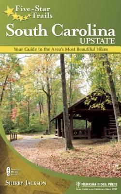 Five-Star Trails: South Carolina Upstate: Your Guide to the Areas Most Beautiful Hikes Sherry Jackson