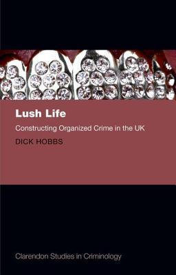 Lush Life: Constructing Organized Crime in the UK Dick Hobbs