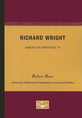 Richard Wright - American Writers 74: University of Minnesota Pamphlets on American Writers  by  Robert Bone