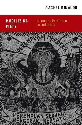 Mobilizing Piety: Islam and Feminism in Indonesia  by  Rachel Rinaldo