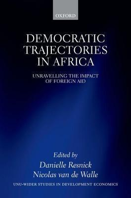 Democratic Trajectories in Africa: Unravelling the Impact of Foreign Aid  by  Danielle Resnick