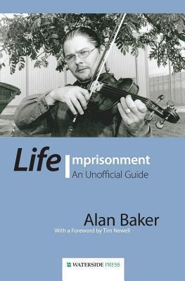 Life Imprisonment: An Unofficial Guide Alan    Baker