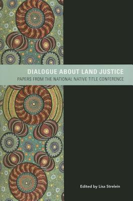 Dialogue about Land Justice: Papers from the National Native Title Conferences  by  Lisa Strelein