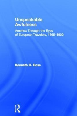 Unspeakable Awfulness: America Through the Eyes of European Travelers, 1865-1900: America Through the Eyes of European Travelers, 1865-1900 Kenneth D Rose