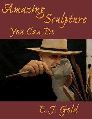 Amazing Sculpture You Can Do E.J. Gold