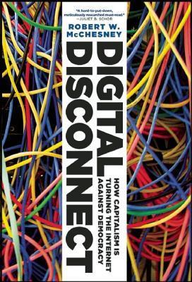 Digital Disconnect: How Capitalism Is Turning the Internet Against Democracy  by  Robert W McChesney